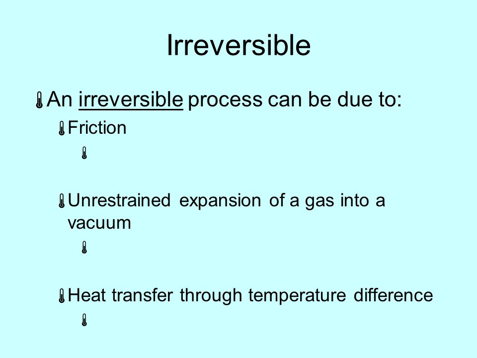 Irreversible  An irreversible process can be due to:  Friction   Unrestrained expansion of a gas into a vacuum   Heat transfer through temperature difference 