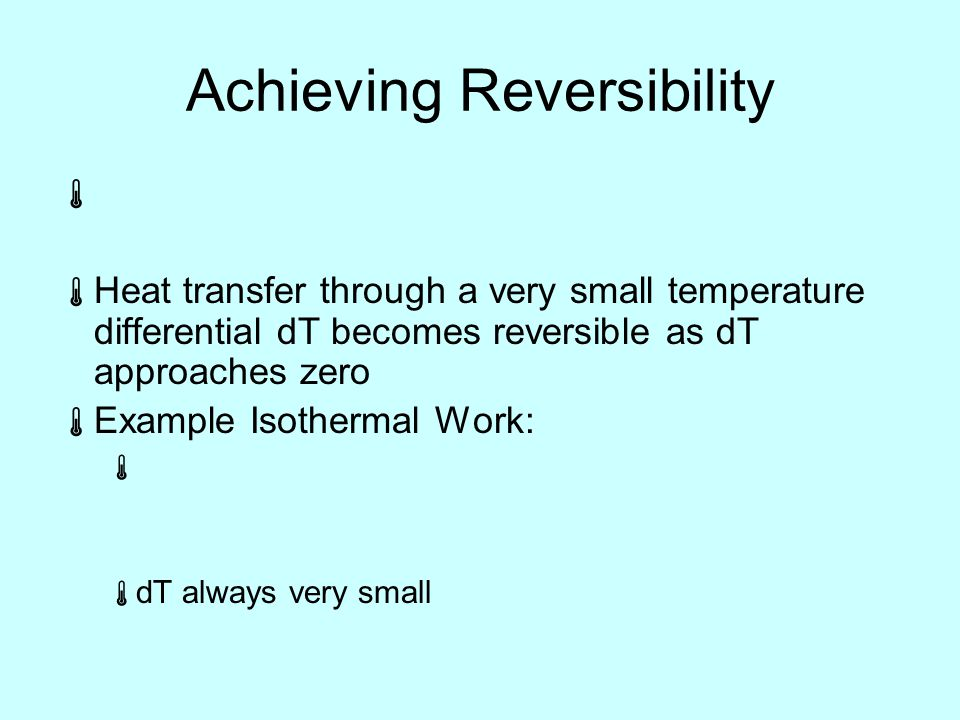 Achieving Reversibility   Heat transfer through a very small temperature differential dT becomes reversible as dT approaches zero  Example Isothermal Work:   dT always very small