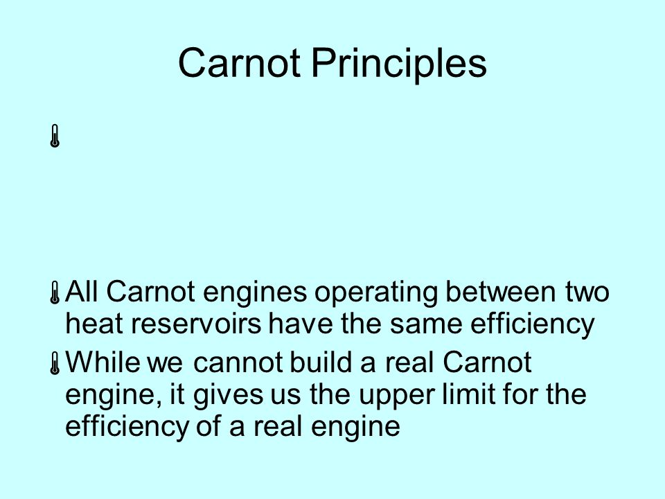 Carnot Principles   All Carnot engines operating between two heat reservoirs have the same efficiency  While we cannot build a real Carnot engine, it gives us the upper limit for the efficiency of a real engine