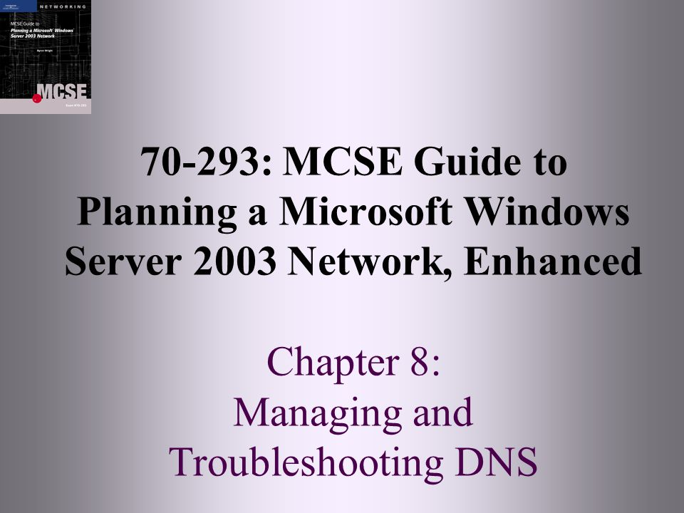70-293: MCSE Guide to Planning a Microsoft Windows Server 2003 Network, Enhanced Chapter 8: Managing and Troubleshooting DNS