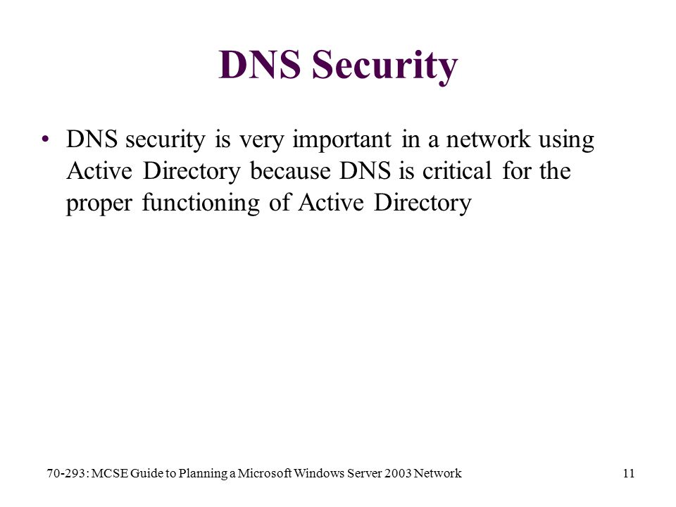 70-293: MCSE Guide to Planning a Microsoft Windows Server 2003 Network11 DNS Security DNS security is very important in a network using Active Directory because DNS is critical for the proper functioning of Active Directory