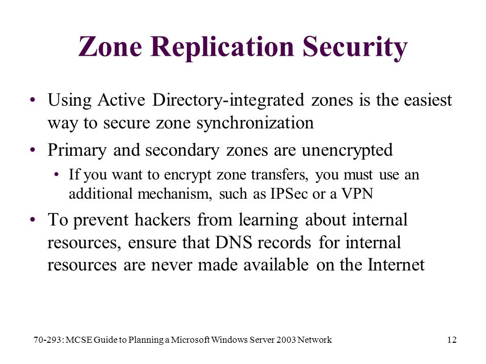 70-293: MCSE Guide to Planning a Microsoft Windows Server 2003 Network12 Zone Replication Security Using Active Directory-integrated zones is the easiest way to secure zone synchronization Primary and secondary zones are unencrypted If you want to encrypt zone transfers, you must use an additional mechanism, such as IPSec or a VPN To prevent hackers from learning about internal resources, ensure that DNS records for internal resources are never made available on the Internet