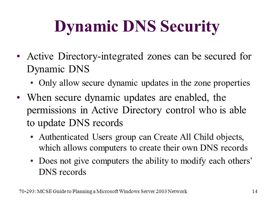 70-293: MCSE Guide to Planning a Microsoft Windows Server 2003 Network14 Dynamic DNS Security Active Directory-integrated zones can be secured for Dynamic DNS Only allow secure dynamic updates in the zone properties When secure dynamic updates are enabled, the permissions in Active Directory control who is able to update DNS records Authenticated Users group can Create All Child objects, which allows computers to create their own DNS records Does not give computers the ability to modify each others' DNS records