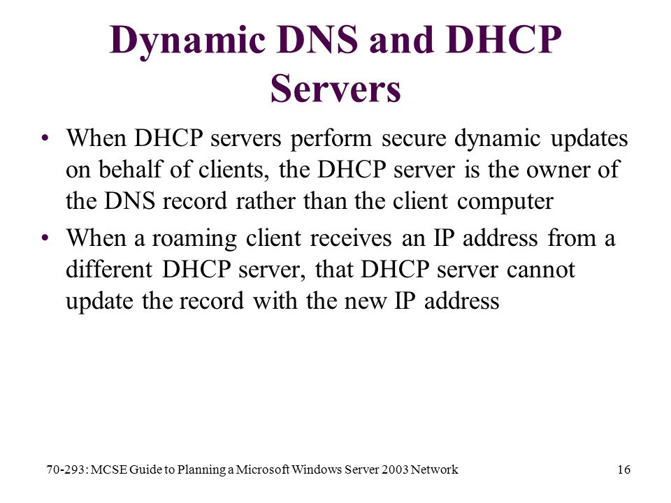 70-293: MCSE Guide to Planning a Microsoft Windows Server 2003 Network16 Dynamic DNS and DHCP Servers When DHCP servers perform secure dynamic updates on behalf of clients, the DHCP server is the owner of the DNS record rather than the client computer When a roaming client receives an IP address from a different DHCP server, that DHCP server cannot update the record with the new IP address