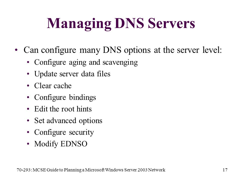 70-293: MCSE Guide to Planning a Microsoft Windows Server 2003 Network17 Managing DNS Servers Can configure many DNS options at the server level: Configure aging and scavenging Update server data files Clear cache Configure bindings Edit the root hints Set advanced options Configure security Modify EDNSO