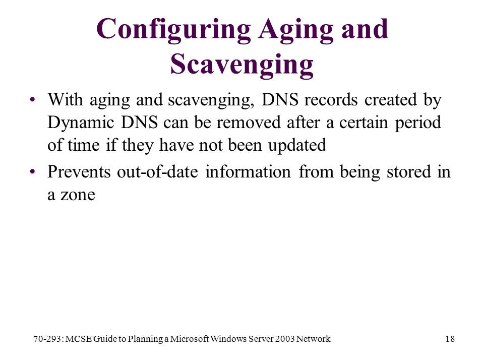 70-293: MCSE Guide to Planning a Microsoft Windows Server 2003 Network18 Configuring Aging and Scavenging With aging and scavenging, DNS records created by Dynamic DNS can be removed after a certain period of time if they have not been updated Prevents out-of-date information from being stored in a zone
