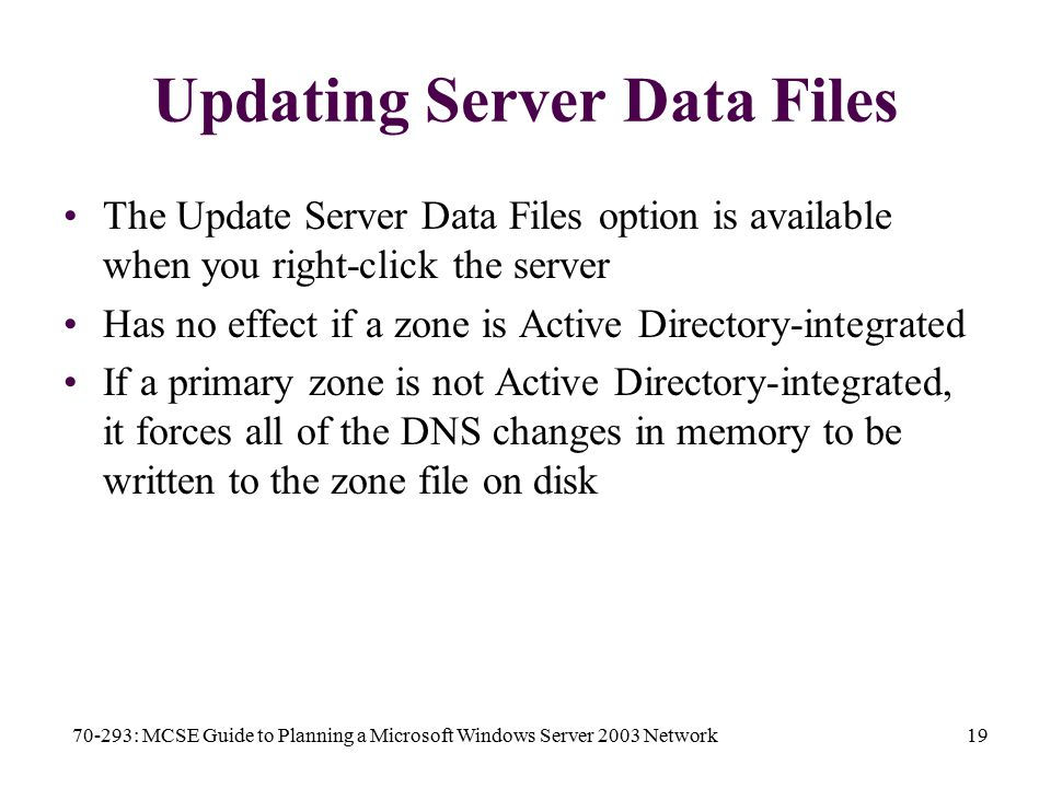 70-293: MCSE Guide to Planning a Microsoft Windows Server 2003 Network19 Updating Server Data Files The Update Server Data Files option is available when you right-click the server Has no effect if a zone is Active Directory-integrated If a primary zone is not Active Directory-integrated, it forces all of the DNS changes in memory to be written to the zone file on disk