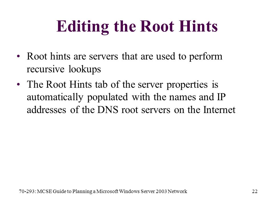 70-293: MCSE Guide to Planning a Microsoft Windows Server 2003 Network22 Editing the Root Hints Root hints are servers that are used to perform recursive lookups The Root Hints tab of the server properties is automatically populated with the names and IP addresses of the DNS root servers on the Internet