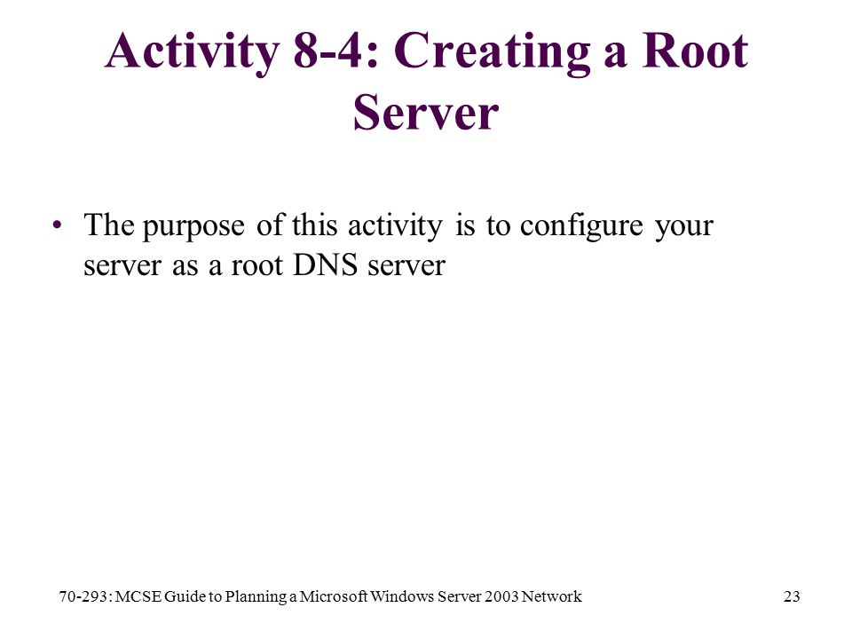 70-293: MCSE Guide to Planning a Microsoft Windows Server 2003 Network23 Activity 8-4: Creating a Root Server The purpose of this activity is to configure your server as a root DNS server