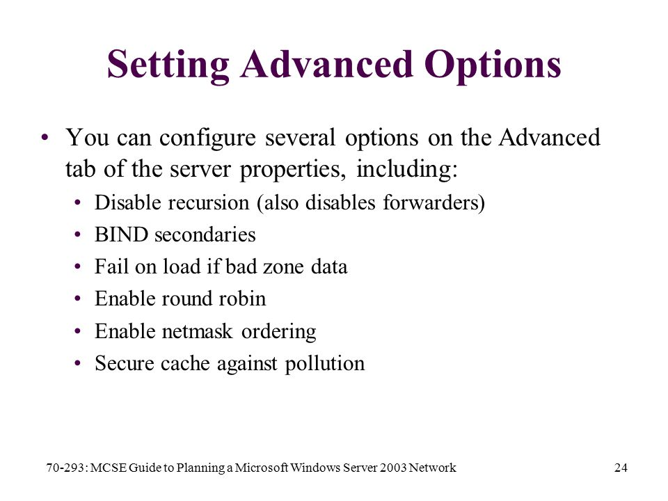 70-293: MCSE Guide to Planning a Microsoft Windows Server 2003 Network24 Setting Advanced Options You can configure several options on the Advanced tab of the server properties, including: Disable recursion (also disables forwarders) BIND secondaries Fail on load if bad zone data Enable round robin Enable netmask ordering Secure cache against pollution