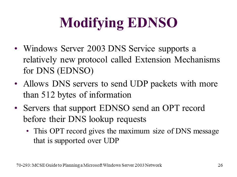 70-293: MCSE Guide to Planning a Microsoft Windows Server 2003 Network26 Modifying EDNSO Windows Server 2003 DNS Service supports a relatively new protocol called Extension Mechanisms for DNS (EDNSO) Allows DNS servers to send UDP packets with more than 512 bytes of information Servers that support EDNSO send an OPT record before their DNS lookup requests This OPT record gives the maximum size of DNS message that is supported over UDP
