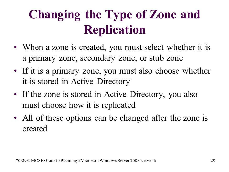 70-293: MCSE Guide to Planning a Microsoft Windows Server 2003 Network29 Changing the Type of Zone and Replication When a zone is created, you must select whether it is a primary zone, secondary zone, or stub zone If it is a primary zone, you must also choose whether it is stored in Active Directory If the zone is stored in Active Directory, you also must choose how it is replicated All of these options can be changed after the zone is created