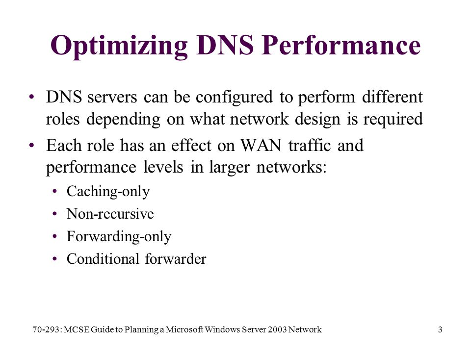 70-293: MCSE Guide to Planning a Microsoft Windows Server 2003 Network3 Optimizing DNS Performance DNS servers can be configured to perform different roles depending on what network design is required Each role has an effect on WAN traffic and performance levels in larger networks: Caching-only Non-recursive Forwarding-only Conditional forwarder