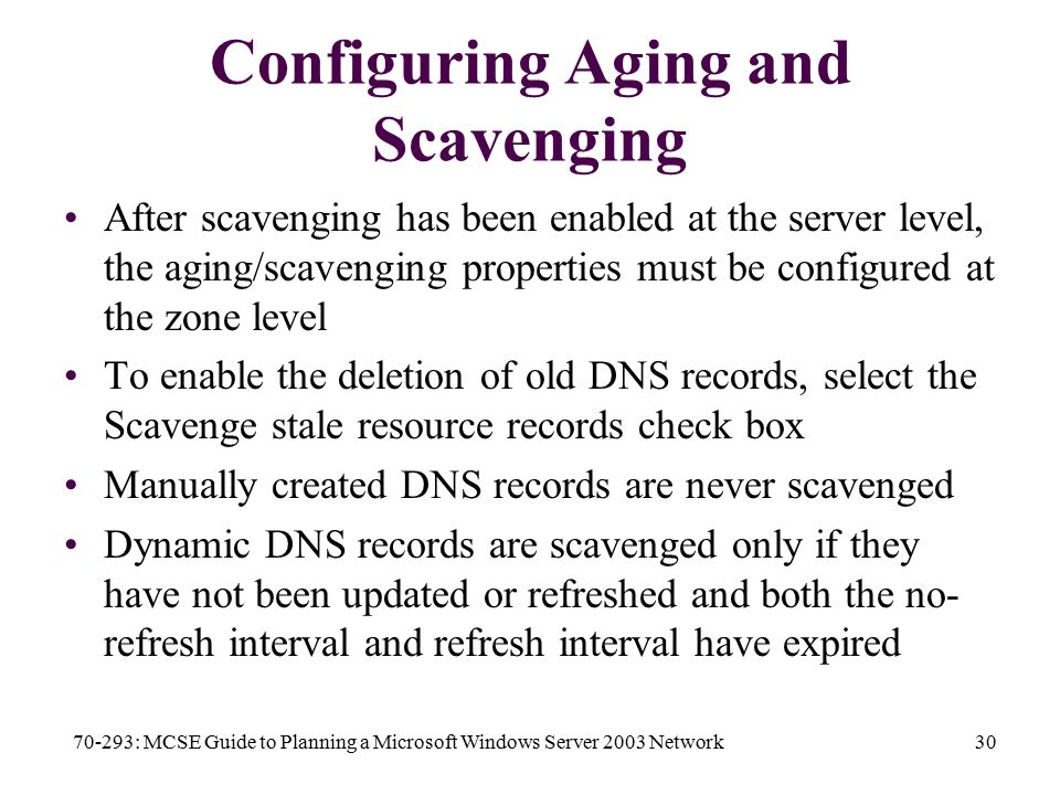 70-293: MCSE Guide to Planning a Microsoft Windows Server 2003 Network30 Configuring Aging and Scavenging After scavenging has been enabled at the server level, the aging/scavenging properties must be configured at the zone level To enable the deletion of old DNS records, select the Scavenge stale resource records check box Manually created DNS records are never scavenged Dynamic DNS records are scavenged only if they have not been updated or refreshed and both the no- refresh interval and refresh interval have expired