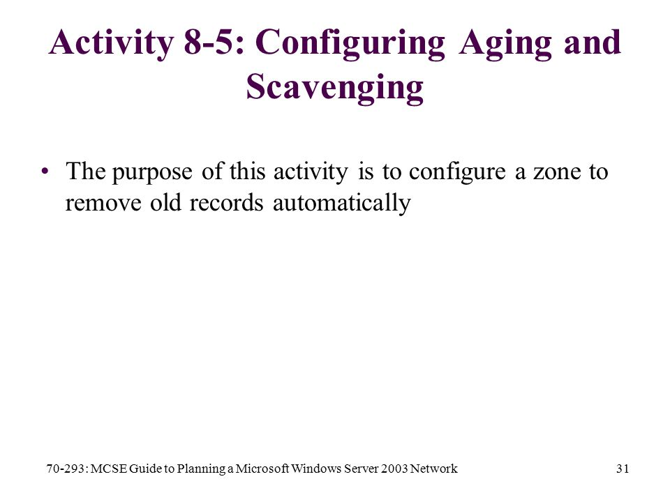 70-293: MCSE Guide to Planning a Microsoft Windows Server 2003 Network31 Activity 8-5: Configuring Aging and Scavenging The purpose of this activity is to configure a zone to remove old records automatically