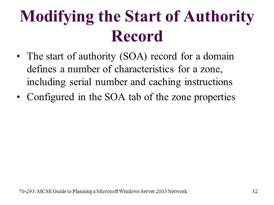 70-293: MCSE Guide to Planning a Microsoft Windows Server 2003 Network32 Modifying the Start of Authority Record The start of authority (SOA) record for a domain defines a number of characteristics for a zone, including serial number and caching instructions Configured in the SOA tab of the zone properties