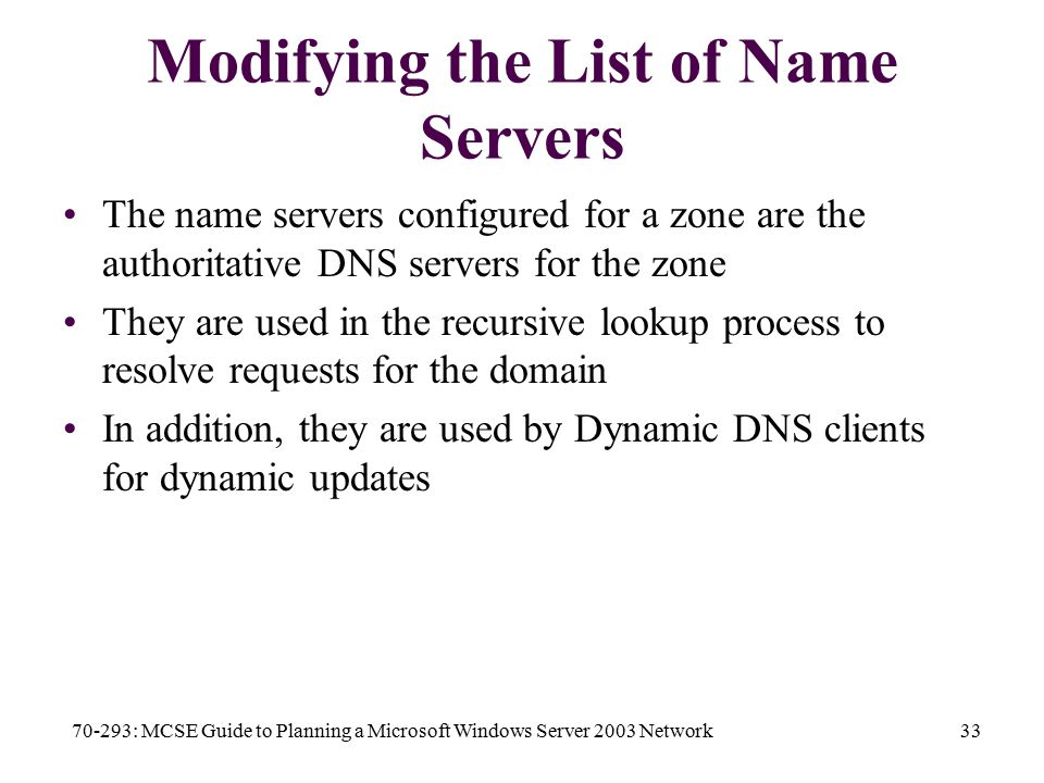 70-293: MCSE Guide to Planning a Microsoft Windows Server 2003 Network33 Modifying the List of Name Servers The name servers configured for a zone are the authoritative DNS servers for the zone They are used in the recursive lookup process to resolve requests for the domain In addition, they are used by Dynamic DNS clients for dynamic updates
