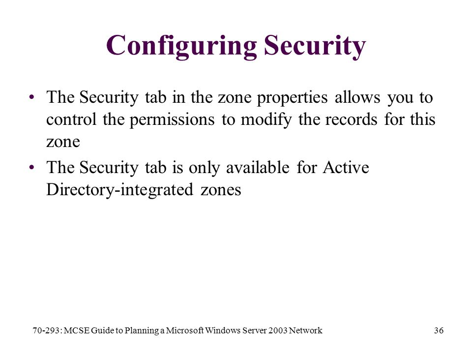 70-293: MCSE Guide to Planning a Microsoft Windows Server 2003 Network36 Configuring Security The Security tab in the zone properties allows you to control the permissions to modify the records for this zone The Security tab is only available for Active Directory-integrated zones