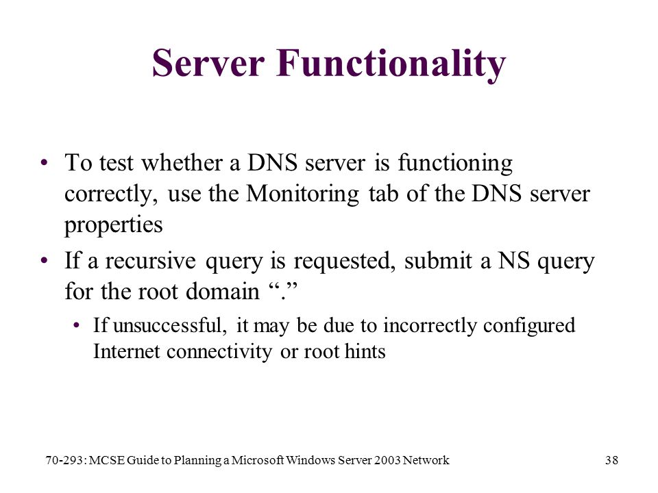 70-293: MCSE Guide to Planning a Microsoft Windows Server 2003 Network38 Server Functionality To test whether a DNS server is functioning correctly, use the Monitoring tab of the DNS server properties If a recursive query is requested, submit a NS query for the root domain . If unsuccessful, it may be due to incorrectly configured Internet connectivity or root hints