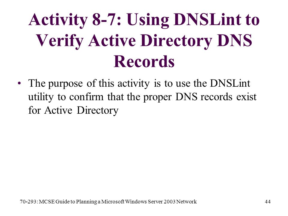 70-293: MCSE Guide to Planning a Microsoft Windows Server 2003 Network44 Activity 8-7: Using DNSLint to Verify Active Directory DNS Records The purpose of this activity is to use the DNSLint utility to confirm that the proper DNS records exist for Active Directory