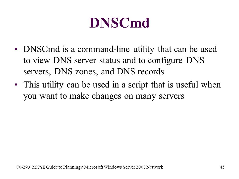 70-293: MCSE Guide to Planning a Microsoft Windows Server 2003 Network45 DNSCmd DNSCmd is a command-line utility that can be used to view DNS server status and to configure DNS servers, DNS zones, and DNS records This utility can be used in a script that is useful when you want to make changes on many servers