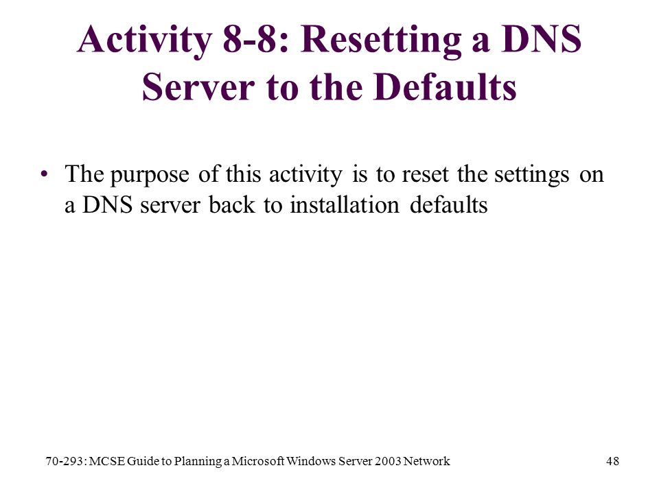 70-293: MCSE Guide to Planning a Microsoft Windows Server 2003 Network48 Activity 8-8: Resetting a DNS Server to the Defaults The purpose of this activity is to reset the settings on a DNS server back to installation defaults