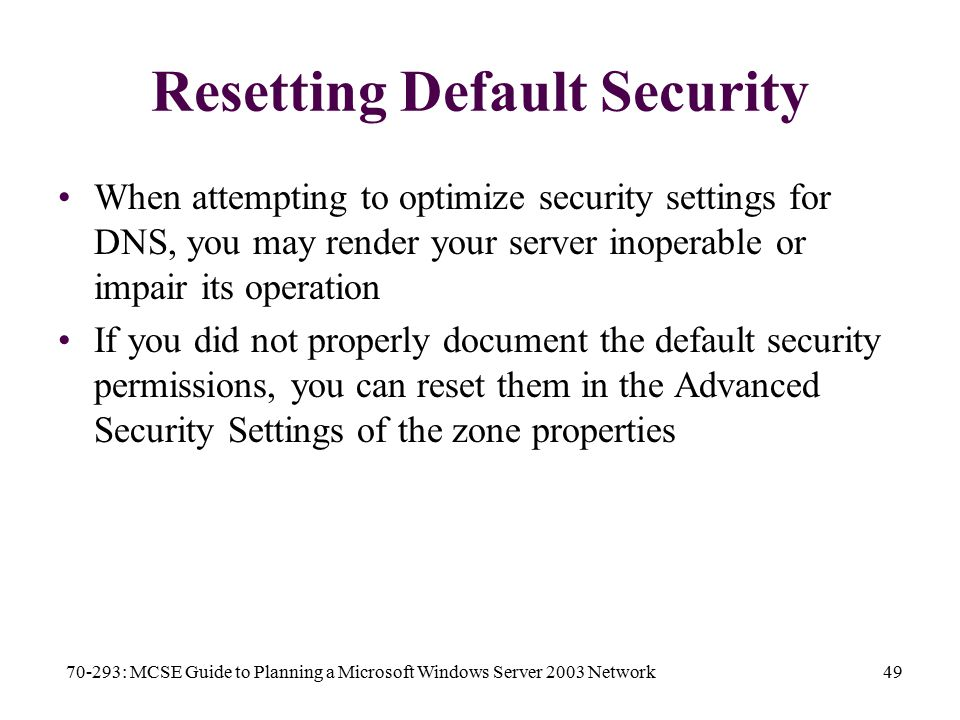 70-293: MCSE Guide to Planning a Microsoft Windows Server 2003 Network49 Resetting Default Security When attempting to optimize security settings for DNS, you may render your server inoperable or impair its operation If you did not properly document the default security permissions, you can reset them in the Advanced Security Settings of the zone properties