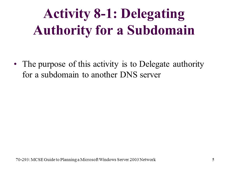 70-293: MCSE Guide to Planning a Microsoft Windows Server 2003 Network5 Activity 8-1: Delegating Authority for a Subdomain The purpose of this activity is to Delegate authority for a subdomain to another DNS server