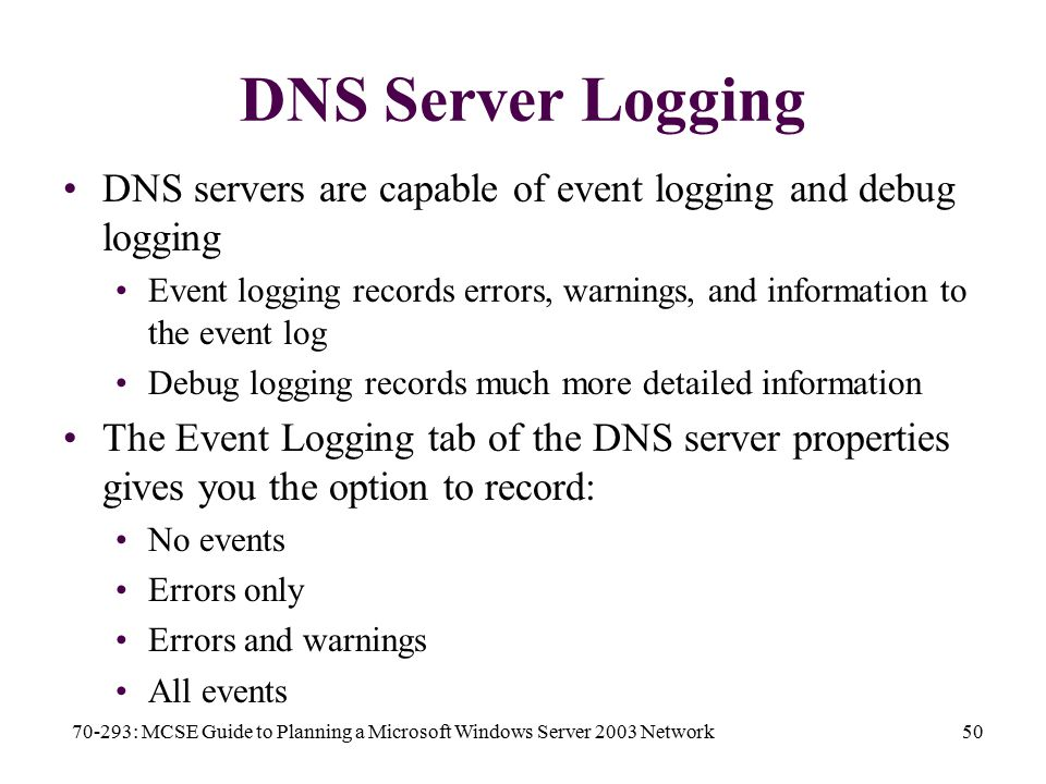 70-293: MCSE Guide to Planning a Microsoft Windows Server 2003 Network50 DNS Server Logging DNS servers are capable of event logging and debug logging Event logging records errors, warnings, and information to the event log Debug logging records much more detailed information The Event Logging tab of the DNS server properties gives you the option to record: No events Errors only Errors and warnings All events