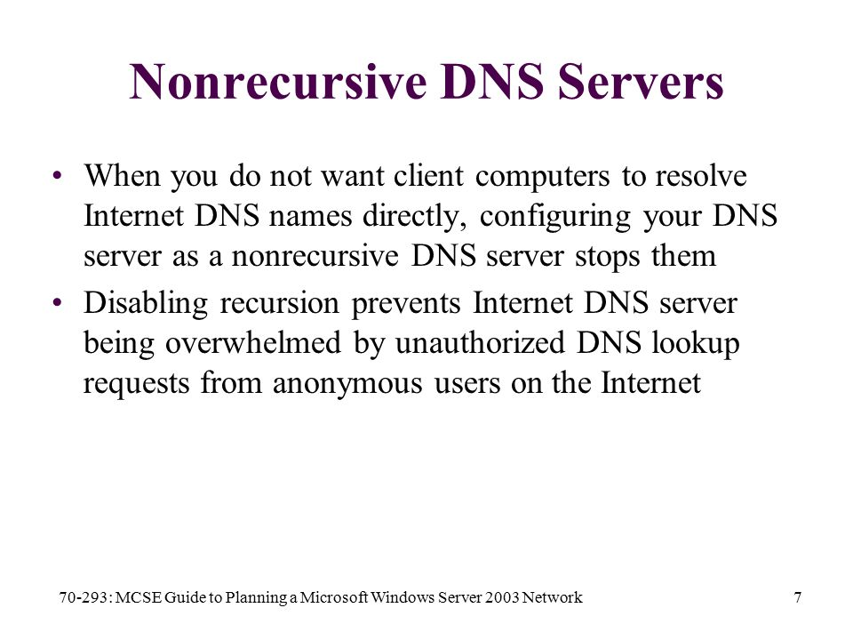 70-293: MCSE Guide to Planning a Microsoft Windows Server 2003 Network7 Nonrecursive DNS Servers When you do not want client computers to resolve Internet DNS names directly, configuring your DNS server as a nonrecursive DNS server stops them Disabling recursion prevents Internet DNS server being overwhelmed by unauthorized DNS lookup requests from anonymous users on the Internet