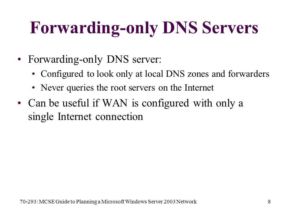 70-293: MCSE Guide to Planning a Microsoft Windows Server 2003 Network8 Forwarding-only DNS Servers Forwarding-only DNS server: Configured to look only at local DNS zones and forwarders Never queries the root servers on the Internet Can be useful if WAN is configured with only a single Internet connection