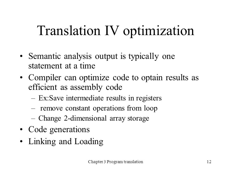 Chapter 3 Program translation12 Translation IV optimization Semantic analysis output is typically one statement at a time Compiler can optimize code to optain results as efficient as assembly code –Ex:Save intermediate results in registers – remove constant operations from loop –Change 2-dimensional array storage Code generations Linking and Loading