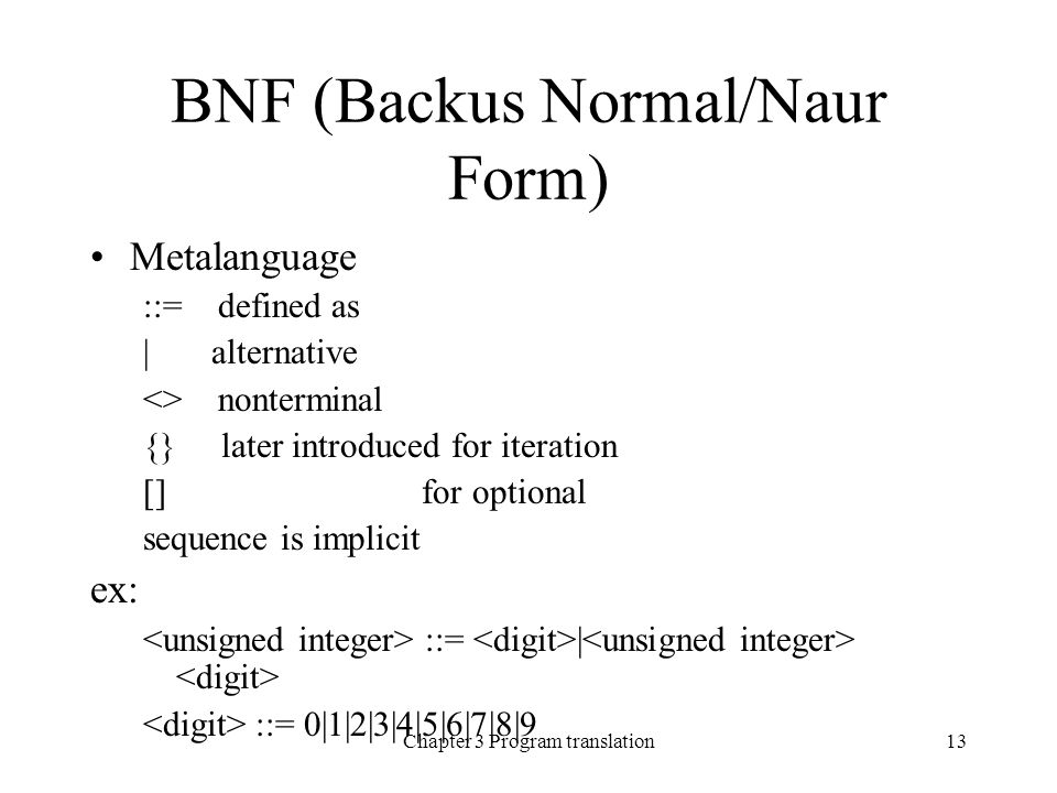 Chapter 3 Program translation13 BNF (Backus Normal/Naur Form) Metalanguage ::= defined as | alternative <> nonterminal {} later introduced for iteration [] for optional sequence is implicit ex: ::= | ::= 0|1|2|3|4|5|6|7|8|9