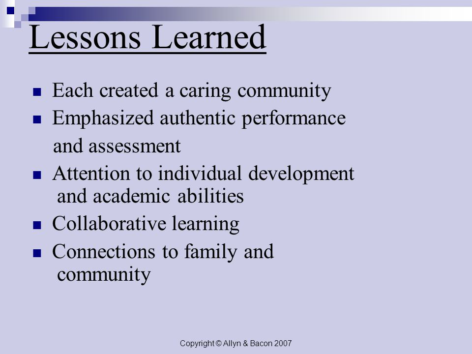 Copyright © Allyn & Bacon 2007 Lessons Learned Each created a caring community Emphasized authentic performance and assessment Attention to individual development and academic abilities Collaborative learning Connections to family and community