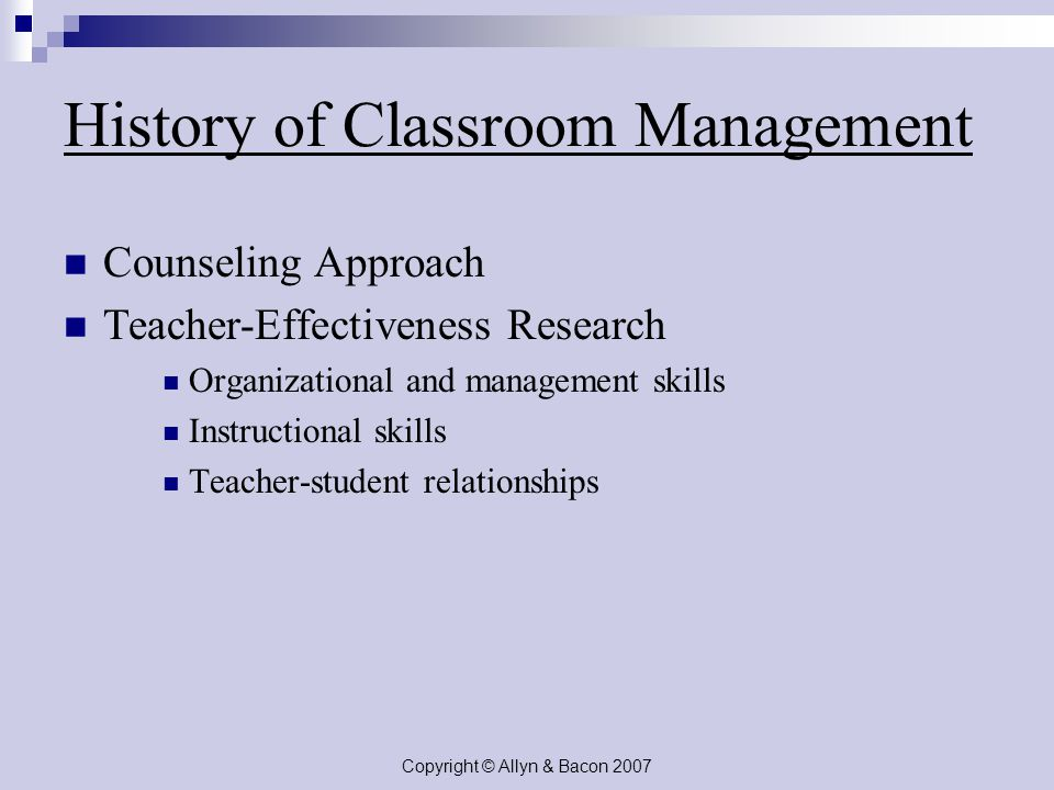 Copyright © Allyn & Bacon 2007 History of Classroom Management Counseling Approach Teacher-Effectiveness Research Organizational and management skills Instructional skills Teacher-student relationships