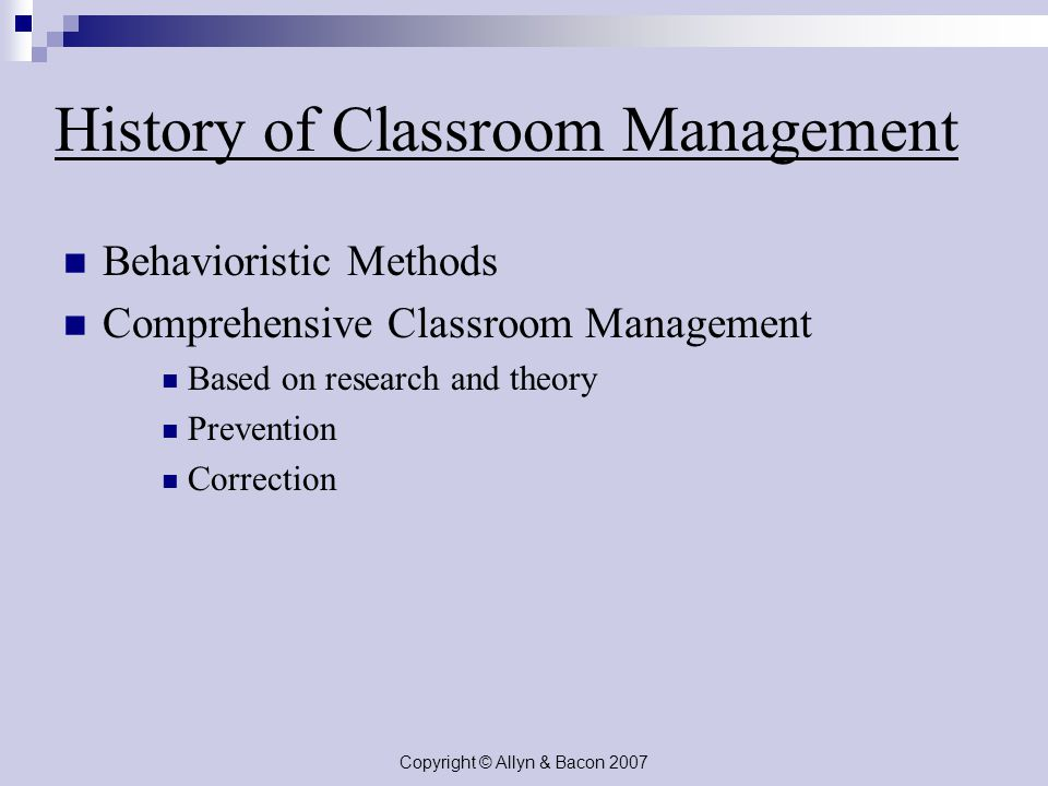 Copyright © Allyn & Bacon 2007 History of Classroom Management Behavioristic Methods Comprehensive Classroom Management Based on research and theory Prevention Correction