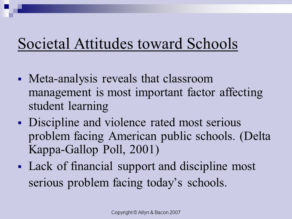 Copyright © Allyn & Bacon 2007 Societal Attitudes toward Schools  Meta-analysis reveals that classroom management is most important factor affecting student learning  Discipline and violence rated most serious problem facing American public schools.