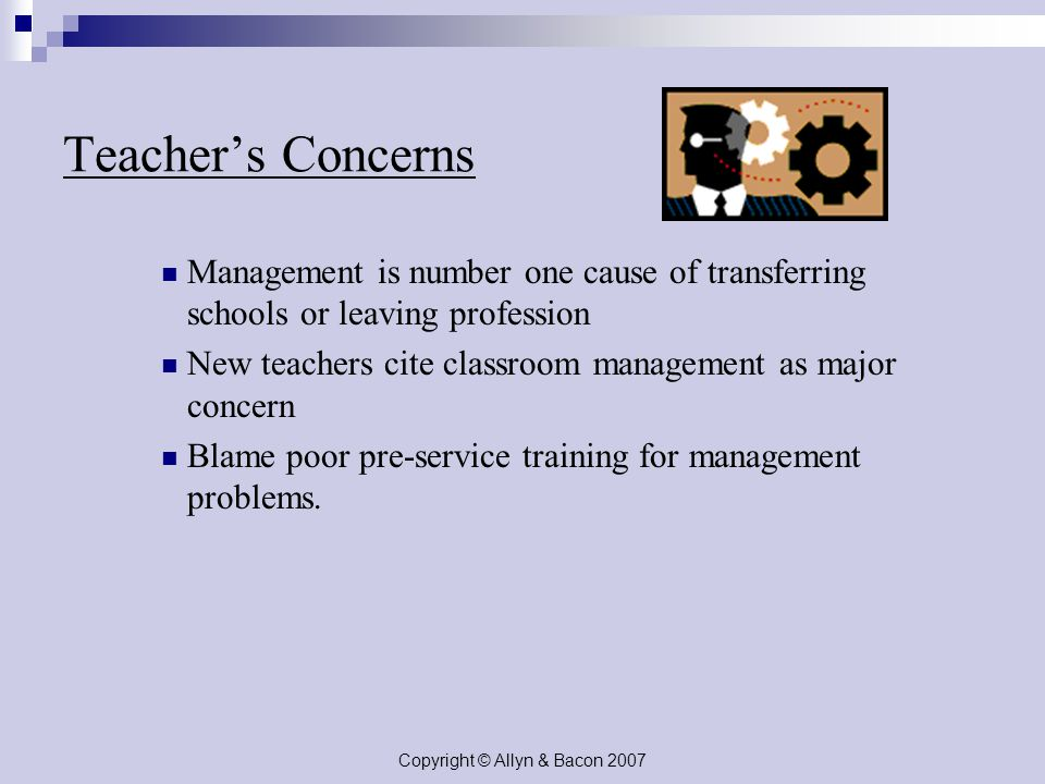 Copyright © Allyn & Bacon 2007 Teacher's Concerns Management is number one cause of transferring schools or leaving profession New teachers cite classroom management as major concern Blame poor pre-service training for management problems.