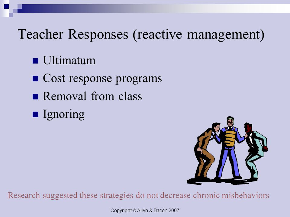 Copyright © Allyn & Bacon 2007 Teacher Responses (reactive management) Ultimatum Cost response programs Removal from class Ignoring Research suggested these strategies do not decrease chronic misbehaviors