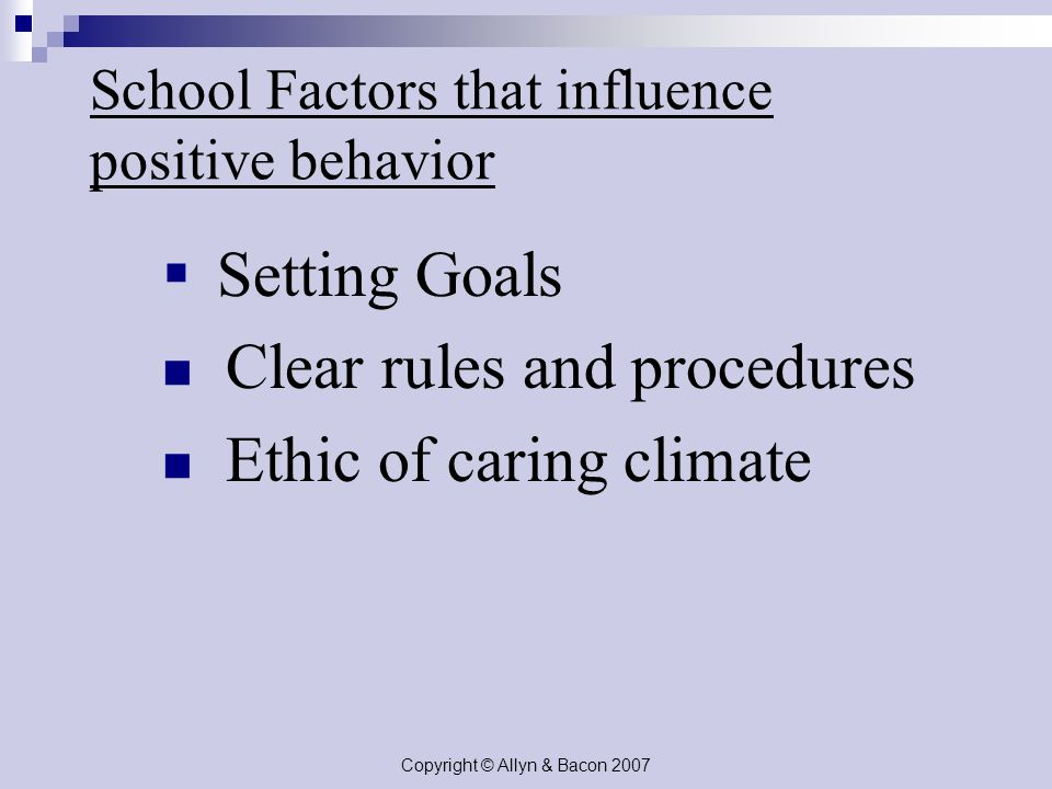 Copyright © Allyn & Bacon 2007 School Factors that influence positive behavior  Setting Goals Clear rules and procedures Ethic of caring climate