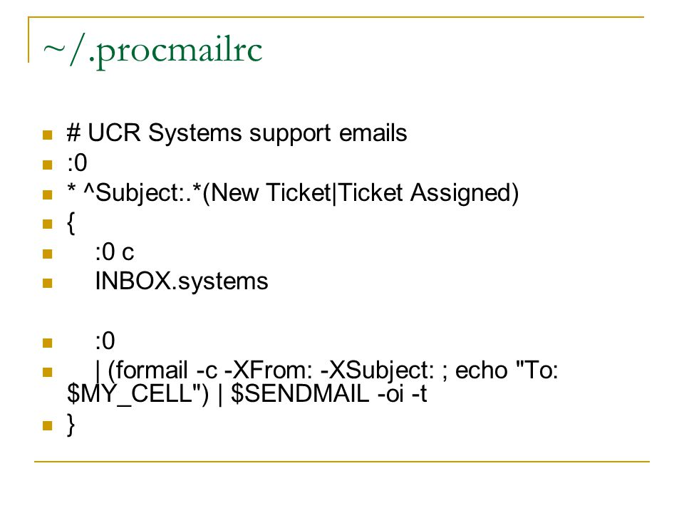 ~/.procmailrc # UCR Systems support  s :0 * ^Subject:.*(New Ticket|Ticket Assigned) { :0 c INBOX.systems :0 | (formail -c -XFrom: -XSubject: ; echo To: $MY_CELL ) | $SENDMAIL -oi -t }