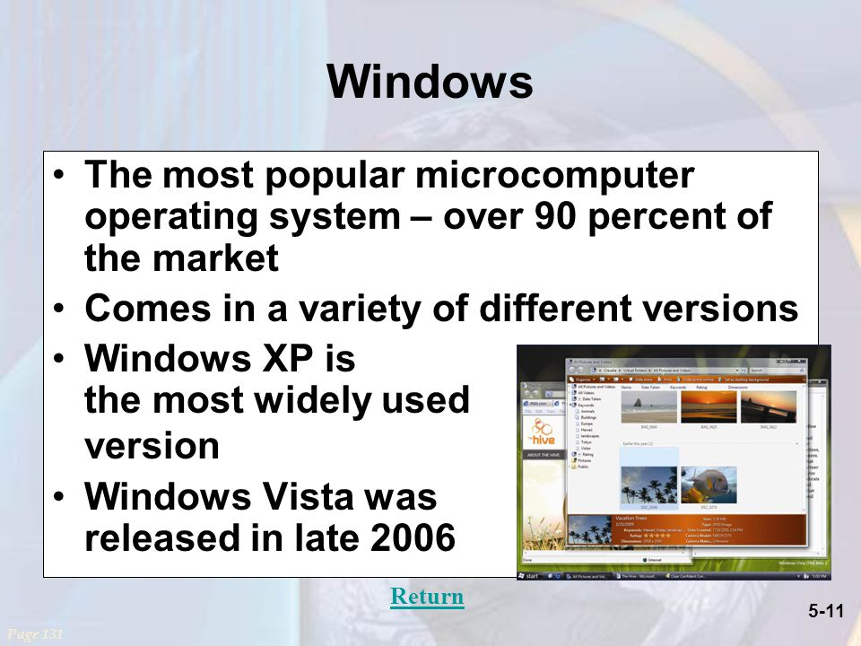 5-11 Windows The most popular microcomputer operating system – over 90 percent of the market Comes in a variety of different versions Windows XP is the most widely used version Windows Vista was released in late 2006 Page 131 Return
