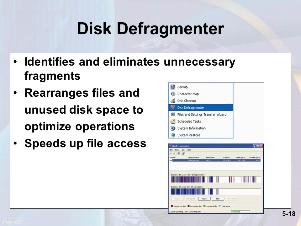 5-18 Disk Defragmenter Page 137 Identifies and eliminates unnecessary fragments Rearranges files and unused disk space to optimize operations Speeds up file access