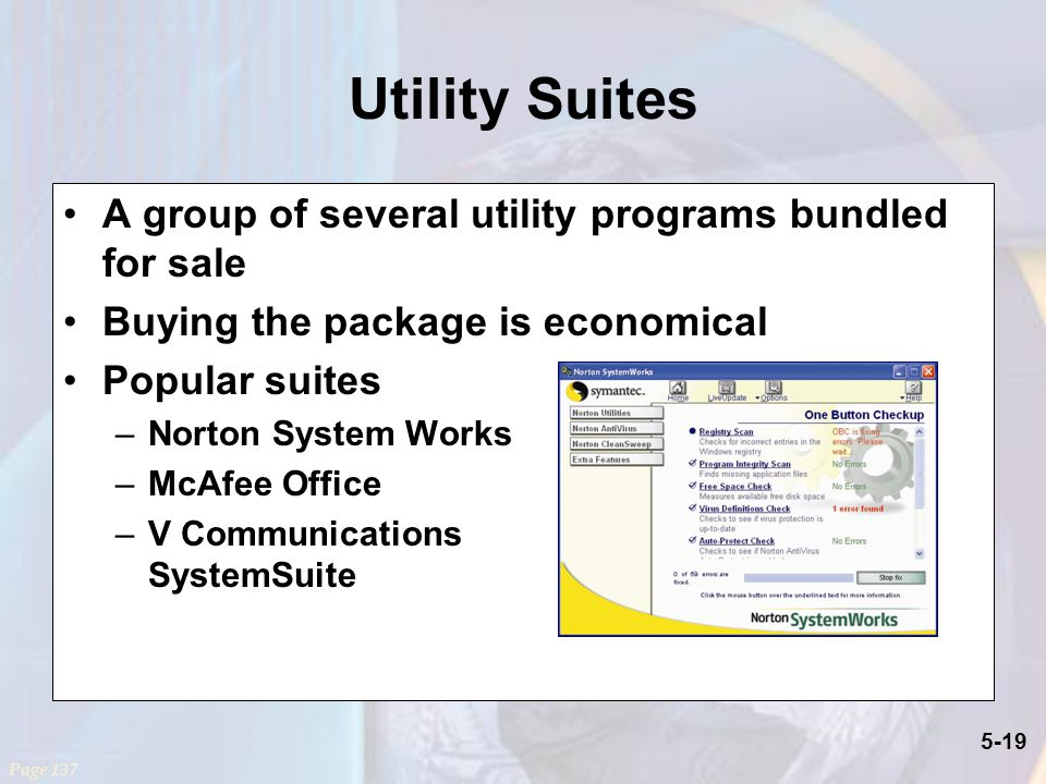 5-19 Utility Suites A group of several utility programs bundled for sale Buying the package is economical Popular suites –Norton System Works –McAfee Office –V Communications SystemSuite Page 137