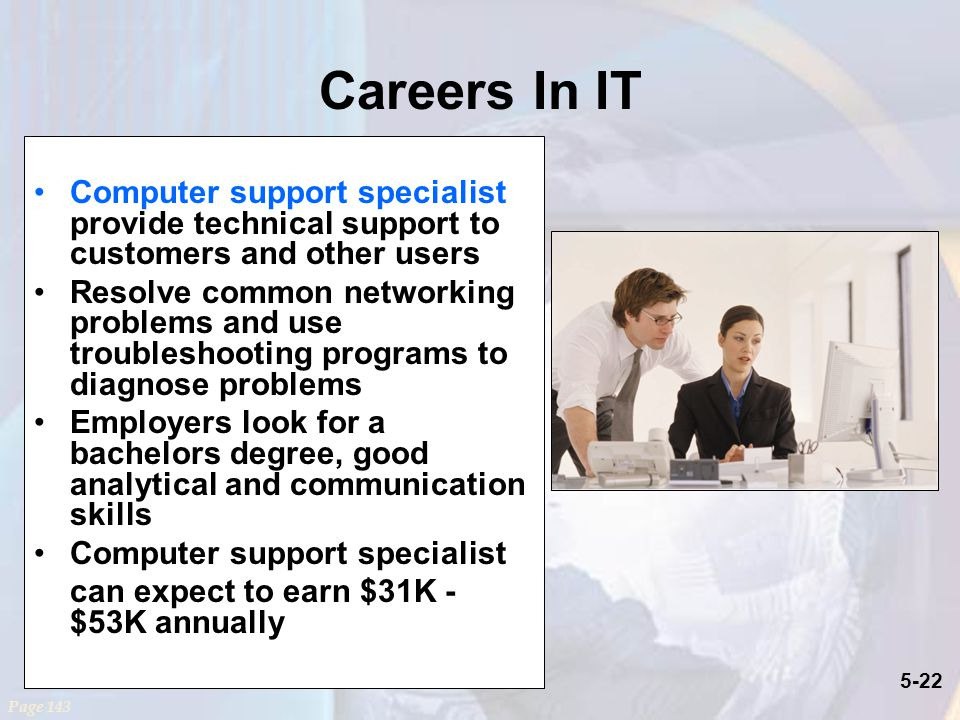 5-22 Careers In IT Computer support specialist provide technical support to customers and other users Resolve common networking problems and use troubleshooting programs to diagnose problems Employers look for a bachelors degree, good analytical and communication skills Computer support specialist can expect to earn $31K - $53K annually Page 143