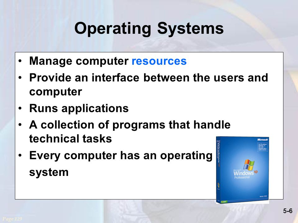 5-6 Operating Systems Manage computer resources Provide an interface between the users and computer Runs applications A collection of programs that handle technical tasks Every computer has an operating system Page 129