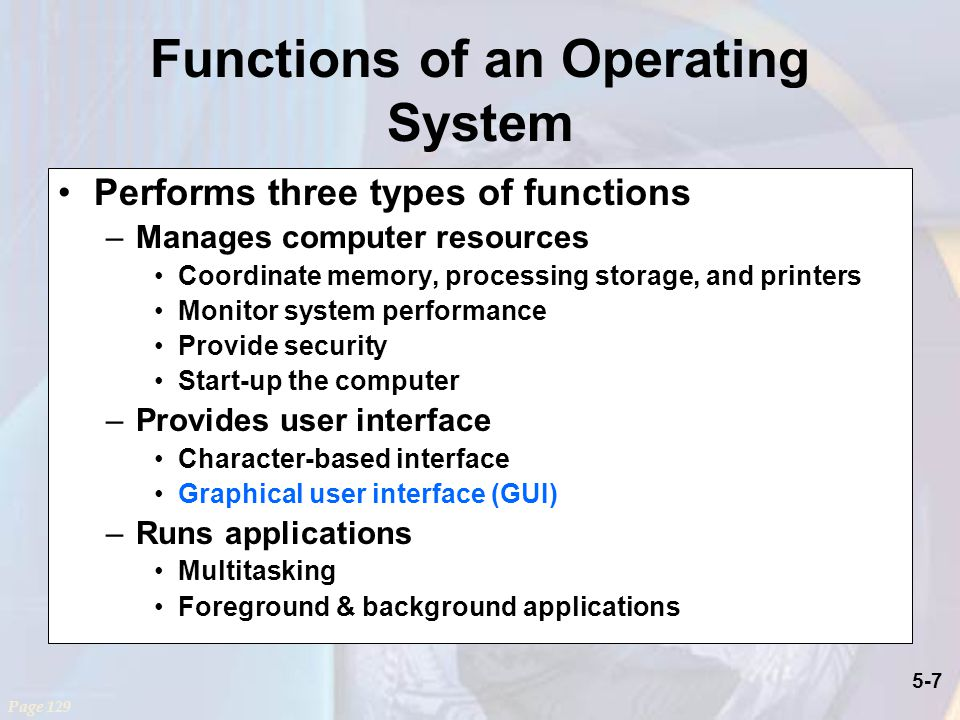 5-7 Functions of an Operating System Performs three types of functions –Manages computer resources Coordinate memory, processing storage, and printers Monitor system performance Provide security Start-up the computer –Provides user interface Character-based interface Graphical user interface (GUI) –Runs applications Multitasking Foreground & background applications Page 129