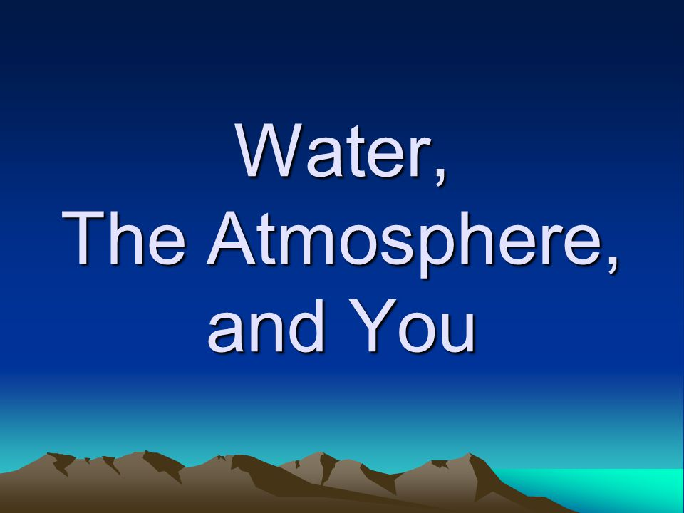 Water, The Atmosphere, and You