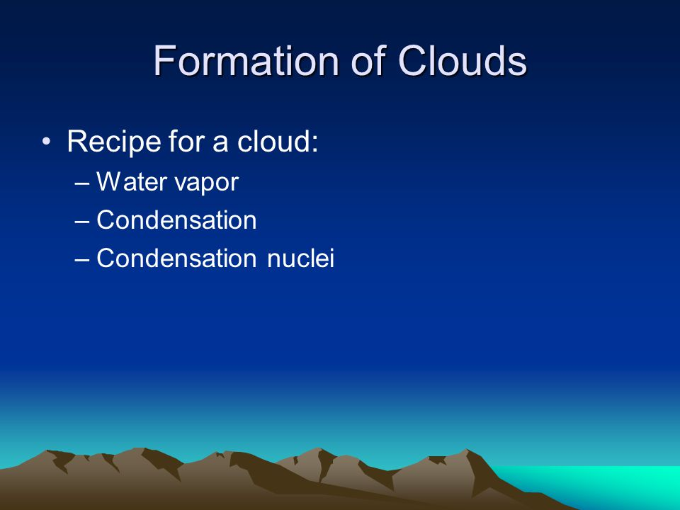 Formation of Clouds Recipe for a cloud: –Water vapor –Condensation –Condensation nuclei