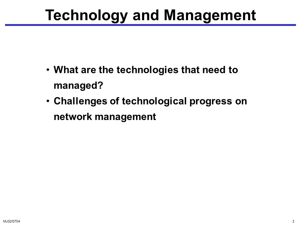MJ02/07042 Technology and Management What are the technologies that need to managed.